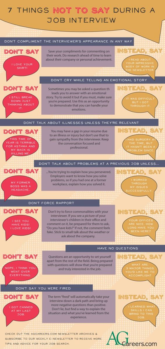 "Infographic - Title: 7 Things Not to Say during a Job Interview. Image Text:  Don't compliment the interviewer's appearance in any way.  Don't say ""I love your skirt!""  Save your compliments for commenting on their work.  Do research ahead of time to learn about their company or personal achievement.  Instead, say ""I read about your impressive body of work in the newsletter.""  Don't cry while telling an emotional story.  Don't say ""I still break down just thinking about it.""  Sometimes you may be asked a question that leads you to answer with an emotional story.  Try to avoid it but if you must, make sure you're prepared.  Use this as an opportunity to demonstrate that you can handle your emotions.  Instead, say ""It was difficult but I got through it.""  Don't talk about illnesses unless they're relevant.  Don't say ""This time of year is terrible for asthma and my back is killing me.""  You may have a gap in your resume due to an illness or injury but don't use that to gain sympathy from the interviewer.  Keep the conversation focused and professional.  Instead, say ""I had surgery at the time, but it hasn't been a problem since.""  Don't talk about problems at a previous job unless you're trying to explain how you persevered.  Employers want to know how you solve problems, so if you had one at a former workplace, explain how you solved it.  Don't say ""My former boss was a headache.""  Instead, say ""I worked through my issues successfully.""  Don't force rapport.  Don't say ""I see you have kids!  I love kids!""  Don't try to force commonalities with your interviewer.  If you see a picture of your interviewer's children in their office and comment on it, be prepared for them to ask ""Do you have kids?""  If not, the comment feels fake.  Stick to small talk about the weather or ask about the company.  Instead, say ""Your offices are nice.  How long have you been here?""  Don't have no questions.  Don't say ""Nope, I think you went over everything.""  Questions are an opportunity to set yourself apart from the rest of the field.  Being prepared with questions will show that you're prepared and truly interested in the job.  Instead, say ""What are 3 major things you'd like me to accomplish?""  Don't say you were fired.  Don't say ""I got canned at my last job.""  The term ""fired"" will automatically take your interview down a dark path and bring up more negative questions than positive.  Don't lie, but find a way to explain the situation and what you've learned from the experience.  Instead, say ""I learned what skills I can bring to this job.""  Check out the AgCareers.com newsletter archives and subscribe to our weekly e-newsletter to receive more tips and advice for your job search.  www.AgCareers.com"